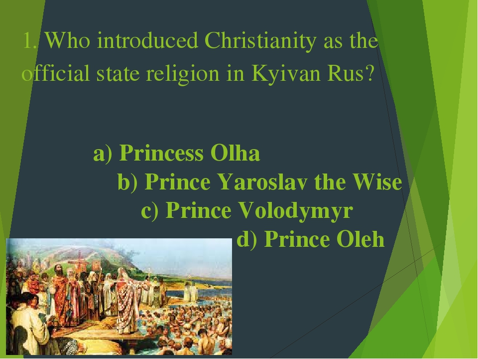1. Who introduced Christianity as the official state religion in Kyivan Rus? a) Princess Olha b) Prince Yaroslav the Wise c) Prince Volodymyr d) Pr...