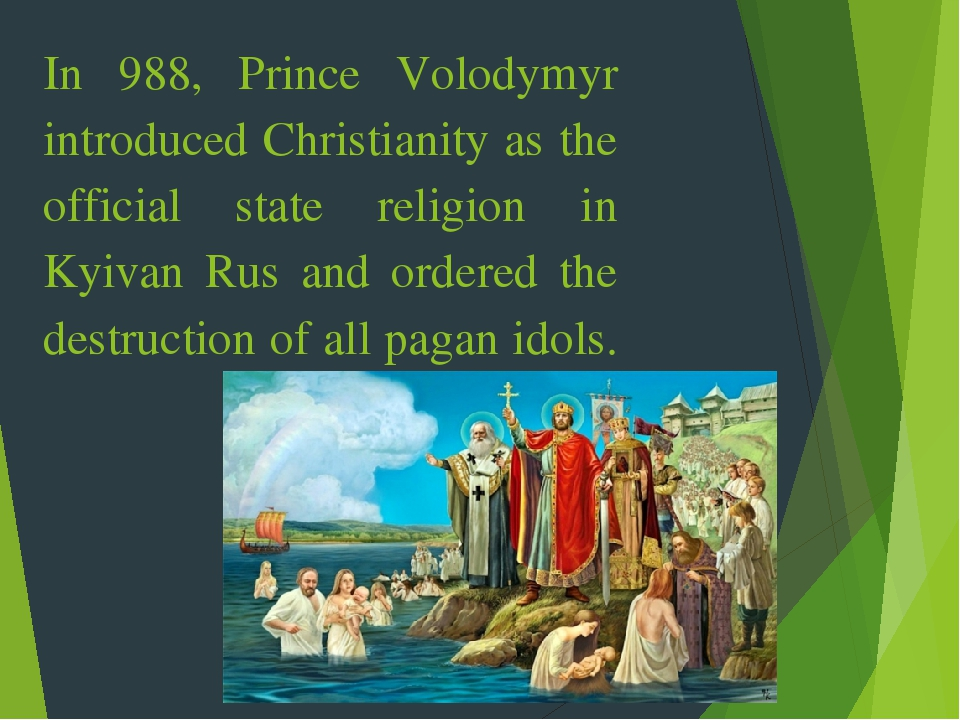 In 988, Prince Volodymyr introduced Christianity as the official state religion in Kyivan Rus and ordered the destruction of all pagan idols.