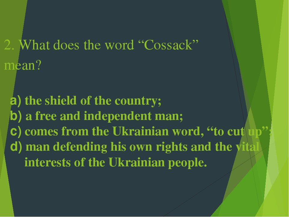 "2. What does the word ""Cossack"" mean? a) the shield of the country; b) a free and independent man; c) comes from the Ukrainian word, ""to cut up""; d..."