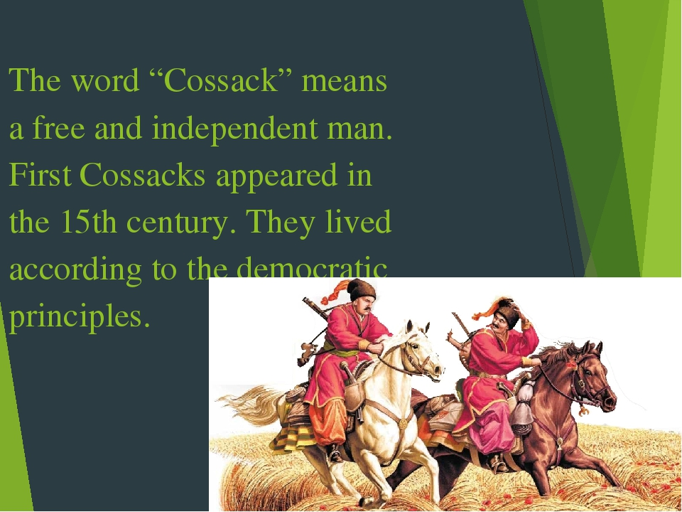 "The word ""Cossack"" means a free and independent man. First Cossacks appeared in the 15th century. They lived according to the democratic principles."