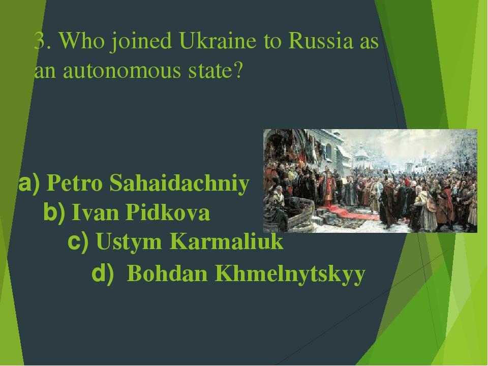 3. Who joined Ukraine to Russia as an autonomous state? a) Petro Sahaidachniy b) Ivan Pidkova c) Ustym Karmaliuk d) Bohdan Khmelnytskyy