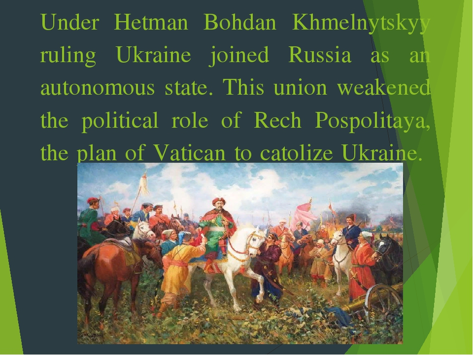 Under Hetman Bohdan Khmelnytskyy ruling Ukraine joined Russia as an autonomous state. This union weakened the political role of Rech Pospolitaya, t...