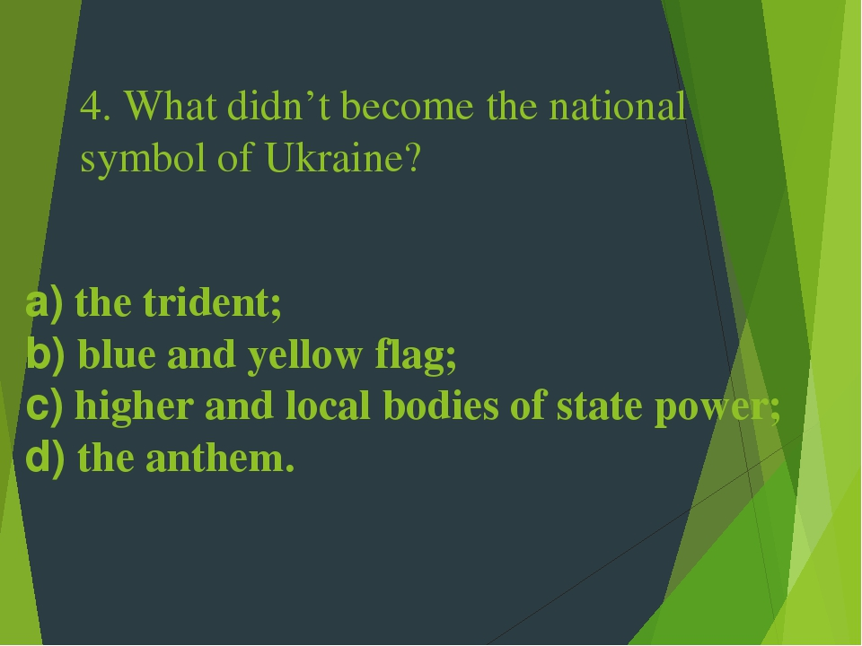 4. What didn't become the national symbol of Ukraine? a) the trident; b) blue and yellow flag; c) higher and local bodies of state power; d) the an...