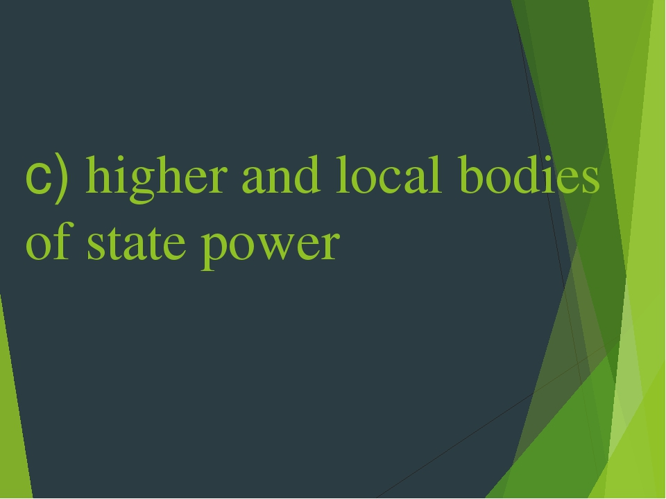 c) higher and local bodies of state power