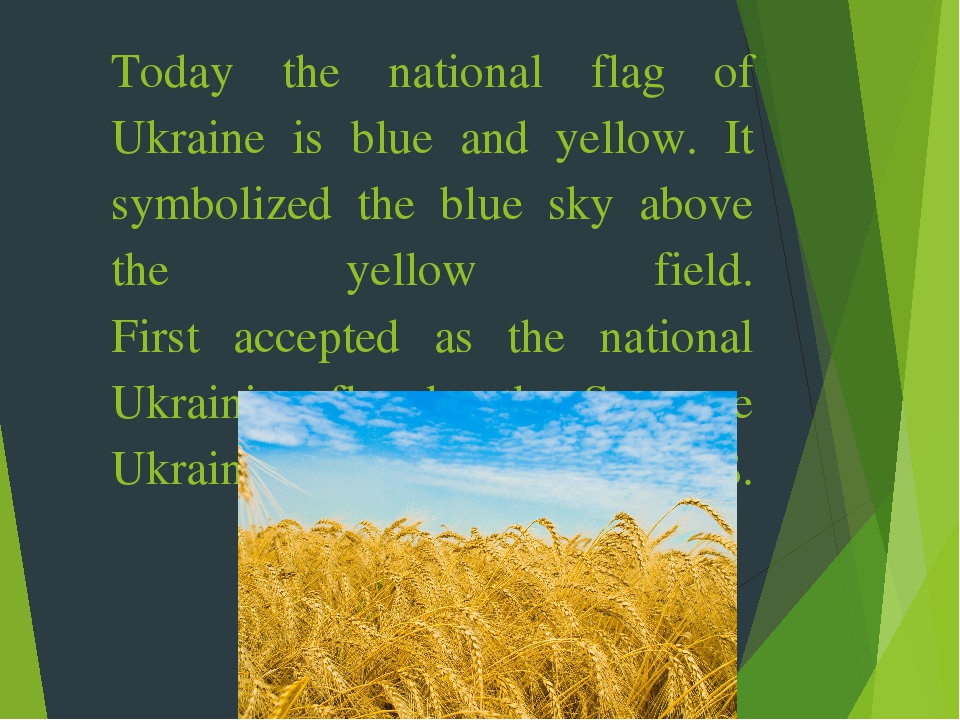 Today the national flag of Ukraine is blue and yellow. It symbolized the blue sky above the yellow field. First accepted as the national Ukrainian ...