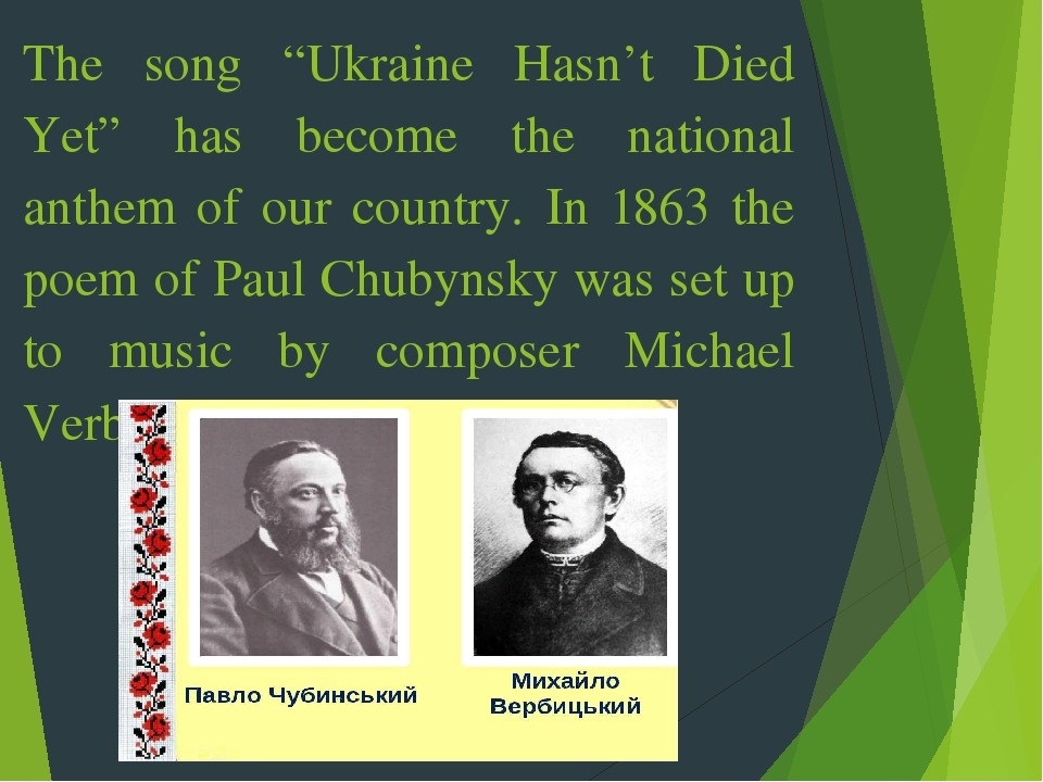 "The song ""Ukraine Hasn't Died Yet"" has become the national anthem of our country. In 1863 the poem of Paul Chubynsky was set up to music by compose..."