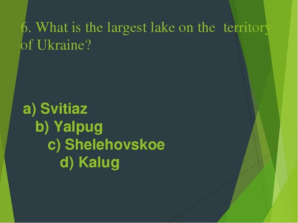 6. What is the largest lake on the territory of Ukraine? a) Svitiaz b) Yalpug c) Shelehovskoe d) Kalug