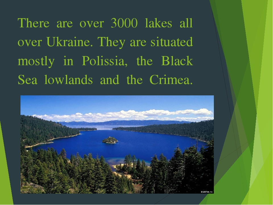 There are over 3000 lakes all over Ukraine. They are situated mostly in Polissia, the Black Sea lowlands and the Crimea.