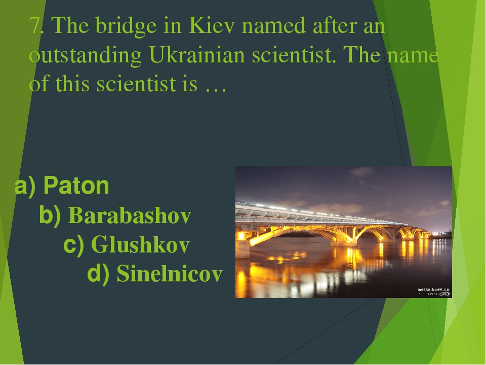 7. The bridge in Kiev named after an outstanding Ukrainian scientist. The name of this scientist is … a) Paton b) Barabashov c) Glushkov d) Sinelnicov