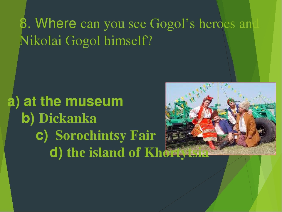 8. Where can you see Gogol's heroes and Nikolai Gogol himself? a) at the museum b) Dickanka c) Sorochintsy Fair d) the island of Khortytsia