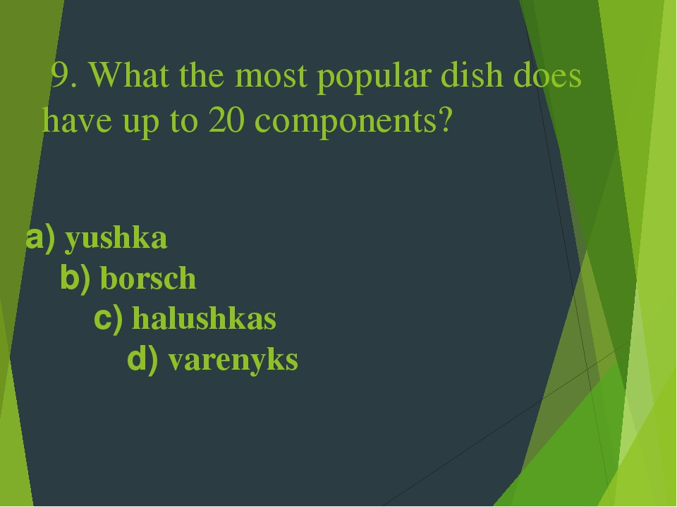 9. What the most popular dish does have up to 20 components? a) yushka b) borsch c) halushkas d) varenyks