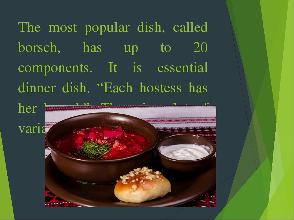 "The most popular dish, called borsch, has up to 20 components. It is essential dinner dish. ""Each hostess has her borsch"". There is a lot of varian..."