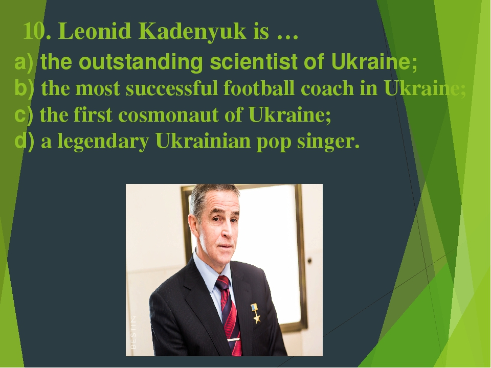10. Leonid Kadenyuk is … a) the outstanding scientist of Ukraine; b) the most successful football coach in Ukraine; c) the first cosmonaut of Ukrai...