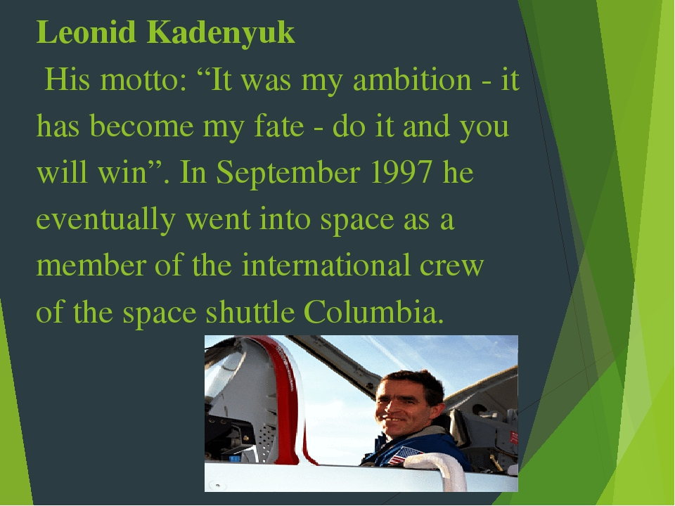 "Leonid Kadenyuk His motto: ""It was my ambition - it has become my fate - do it and you will win"". In September 1997 he eventually went into space a..."