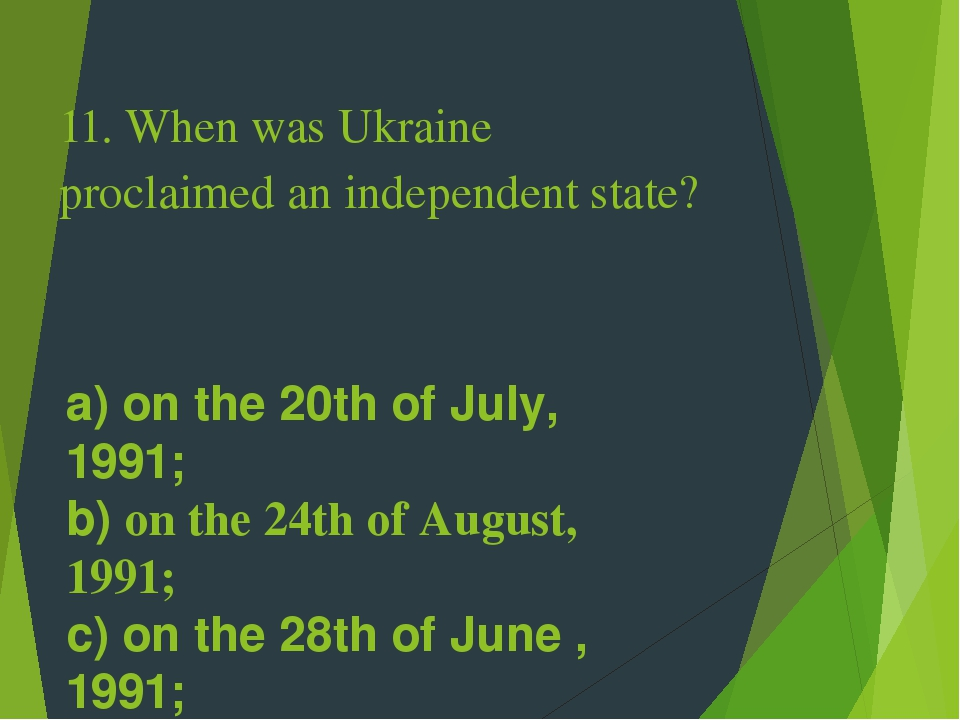 11. When was Ukraine proclaimed an independent state? a) on the 20th of July, 1991; b) on the 24th of August, 1991; c) on the 28th of June , 1991; ...