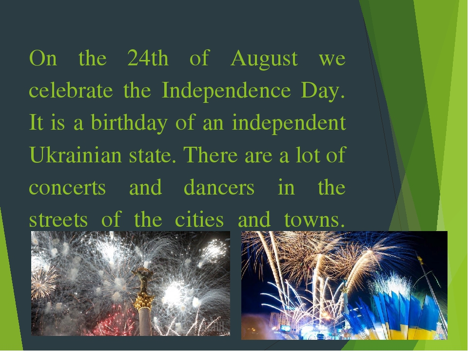 On the 24th of August we celebrate the Independence Day. It is a birthday of an independent Ukrainian state. There are a lot of concerts and dancer...