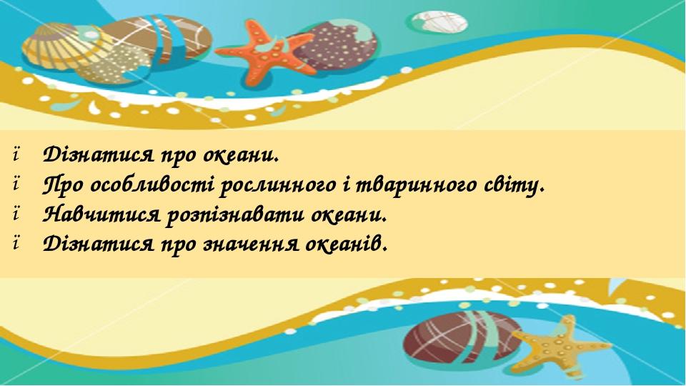 Дізнатися про океани. Про особливості рослинного і тваринного світу. Навчитися розпізнавати океани. Дізнатися про значення океанів.