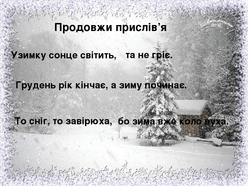 Продовжи прислів'я Грудень рік кінчає, Узимку сонце світить, То сніг, то завірюха, та не гріє. а зиму починає. бо зима вже коло вуха.