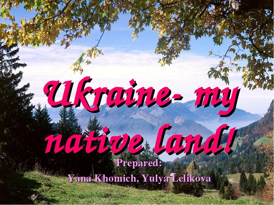 Ukraine- my native land! Prepared: Yana Khomich, Yulya Lelikova