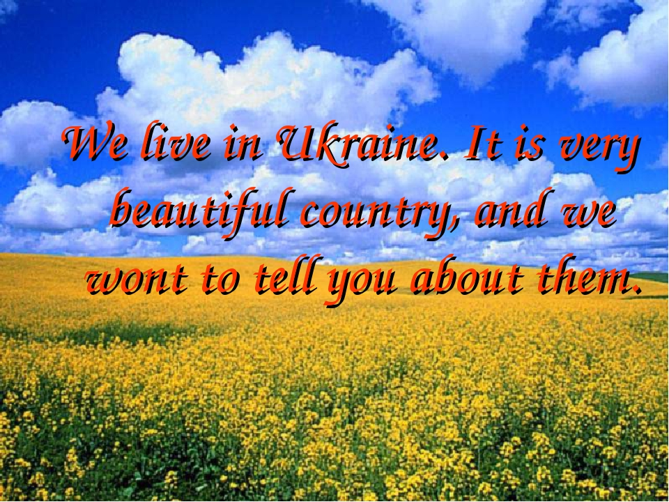 We live in Ukraine. It is very beautiful country, and we wont to tell you about them.