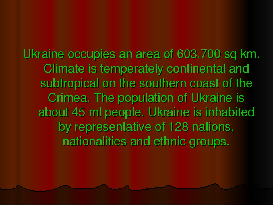 Ukraine occupies an area of 603.700 sq km. Climate is temperately continental and subtropical on the southern coast of the Crimea. The population o...
