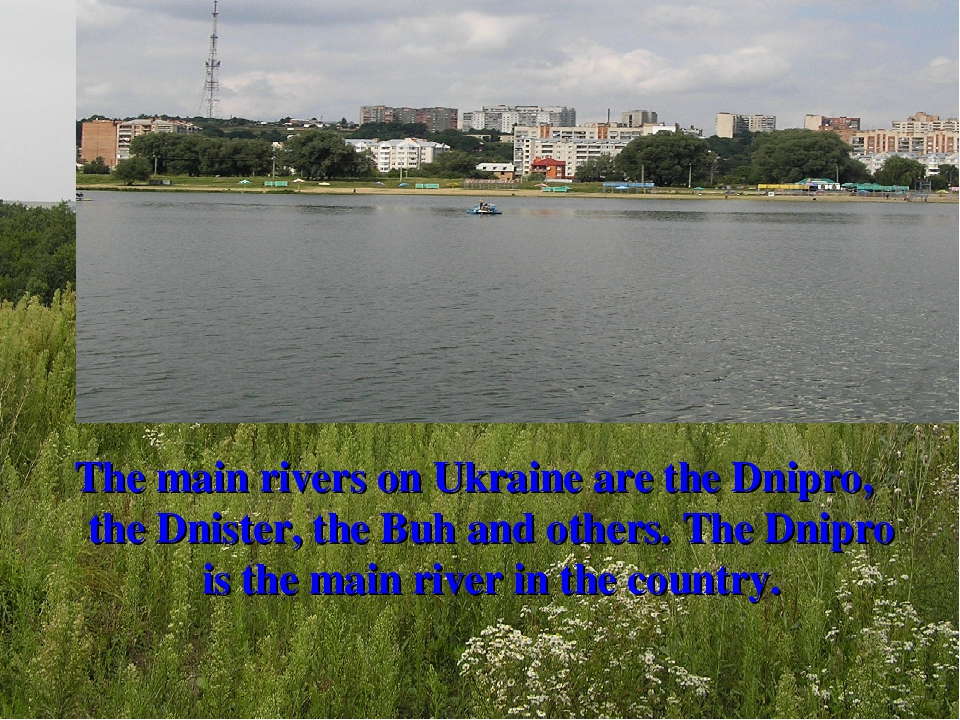 The main rivers on Ukraine are the Dnipro, the Dnister, the Buh and others. The Dnipro is the main river in the country.