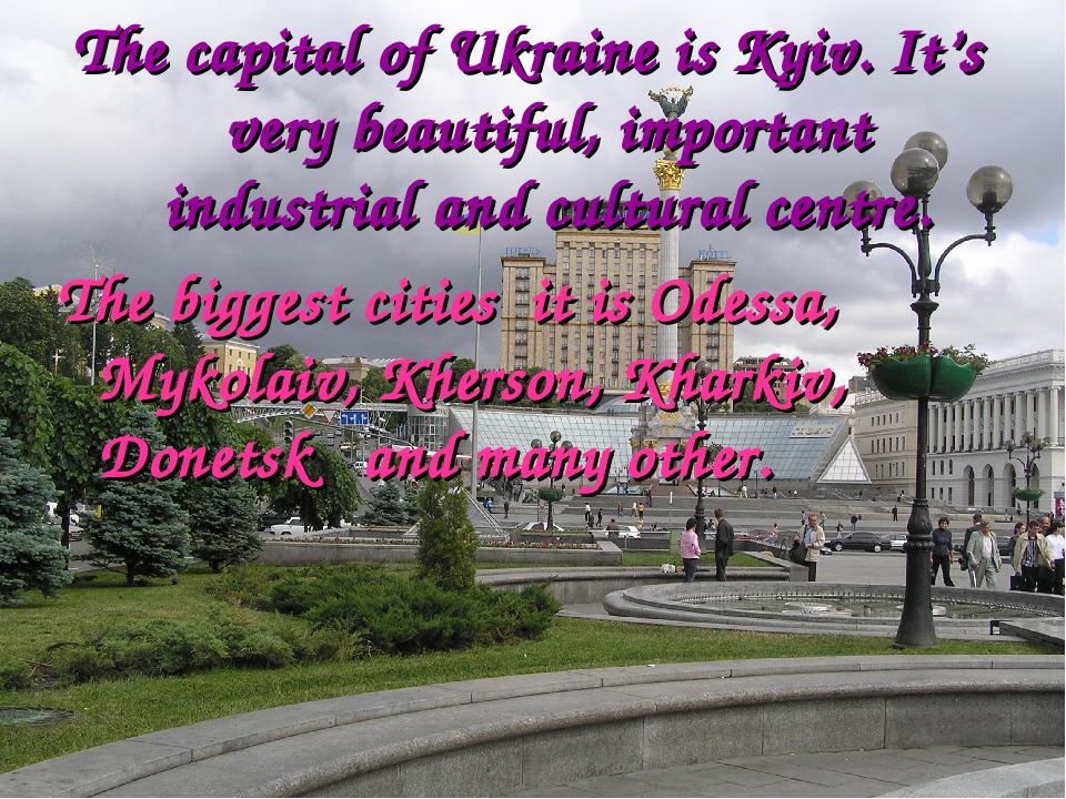 The capital of Ukraine is Kyiv. It's very beautiful, important industrial and cultural centre. The biggest cities it is Odessa, Mykolaiv, Kherson, ...