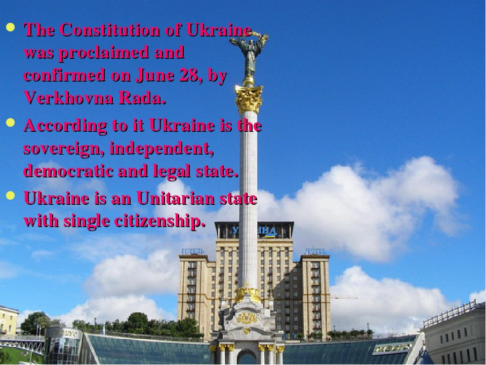 The Constitution of Ukraine was proclaimed and confirmed on June 28, by Verkhovna Rada. According to it Ukraine is the sovereign, independent, demo...