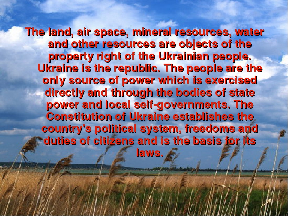 The land, air space, mineral resources, water and other resources are objects of the property right of the Ukrainian people. Ukraine is the republi...