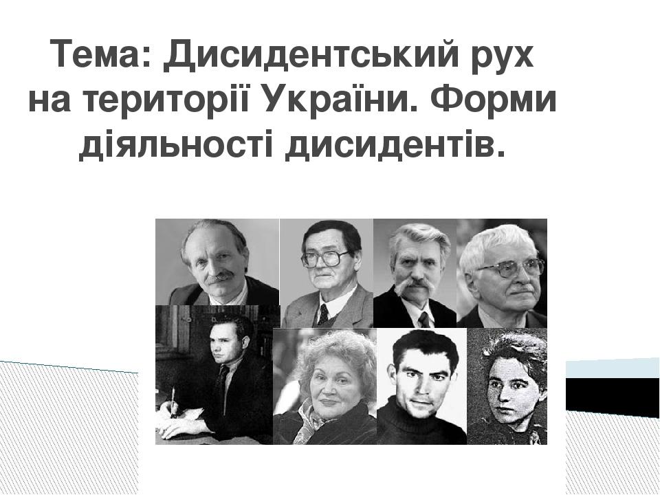 Тема: Дисидентський рух на території України. Форми діяльності дисидентів.