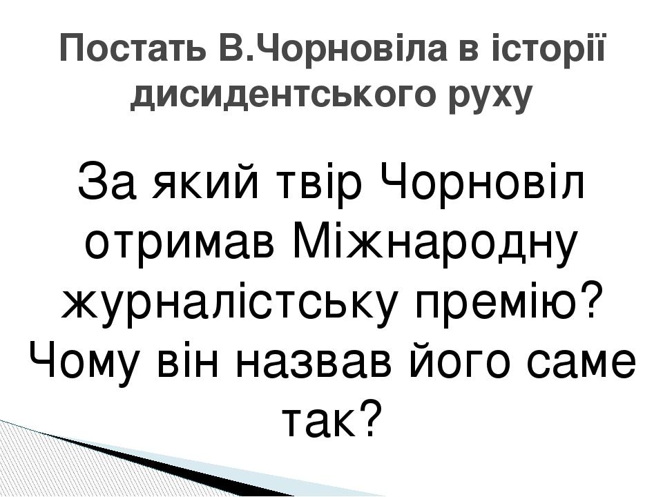 За який твір Чорновіл отримав Міжнародну журналістську премію? Чому він назвав його саме так? Постать В.Чорновіла в історії дисидентського руху