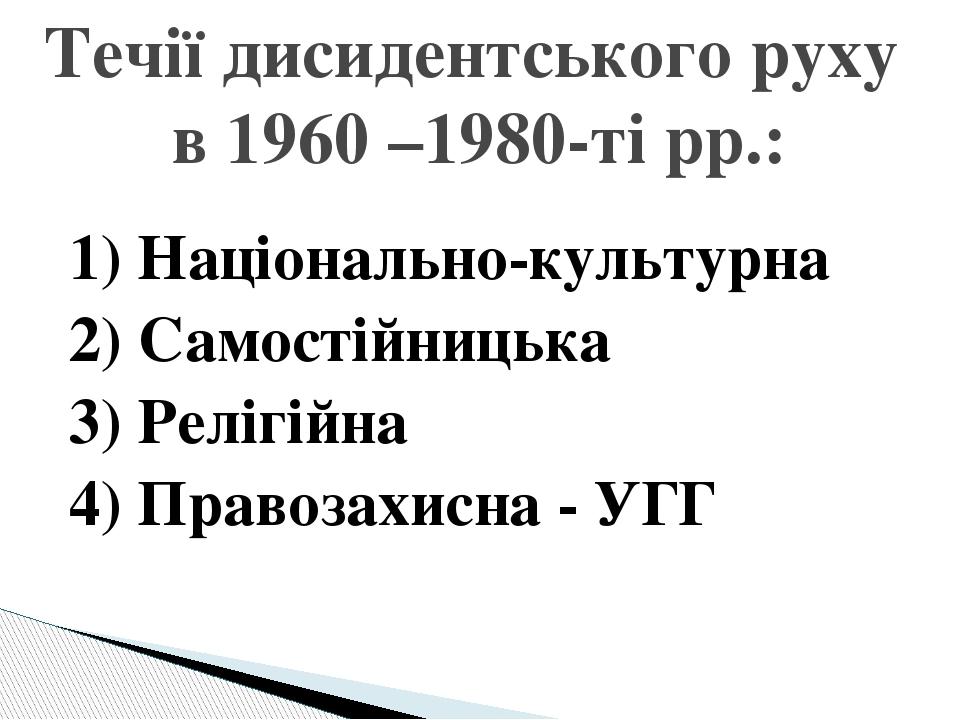 1) Національно-культурна 2) Самостійницька 3) Релігійна 4) Правозахисна - УГГ Течії дисидентського руху в 1960 –1980-ті рр.: