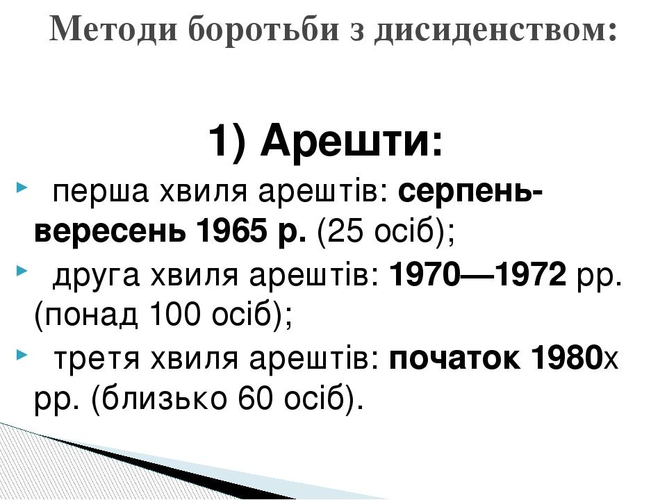 """1) Арешти: """"""""перша хвиля арештів: серпень-вересень 1965 р. (25 осіб); """"""""друга хвиля арештів: 1970—1972 рр. (понад 100 осіб); """"""""третя хвиля арештів:..."""