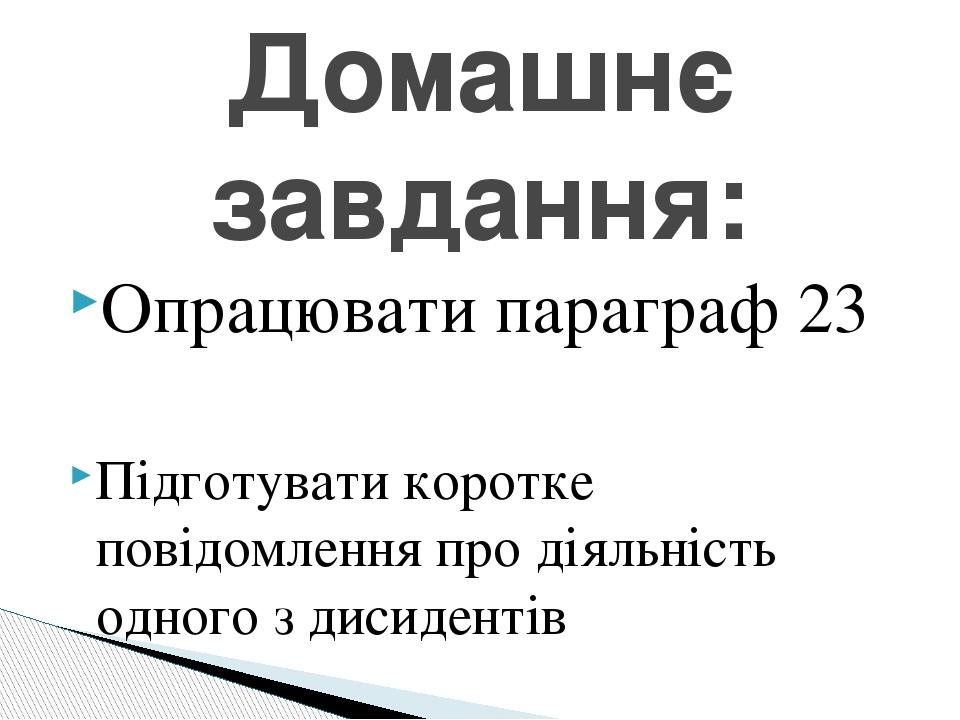 Опрацювати параграф 23 Підготувати коротке повідомлення про діяльність одного з дисидентів Домашнє завдання: