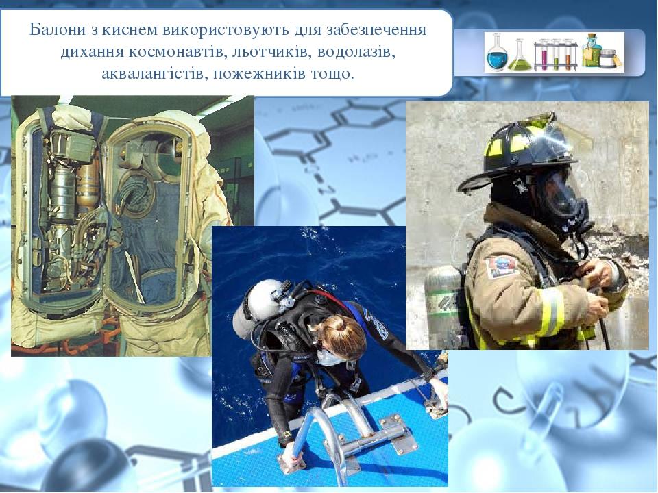 Балони з киснем використовують для забезпечення дихання космонавтів, льотчиків, водолазів, аквалангістів, пожежників тощо.