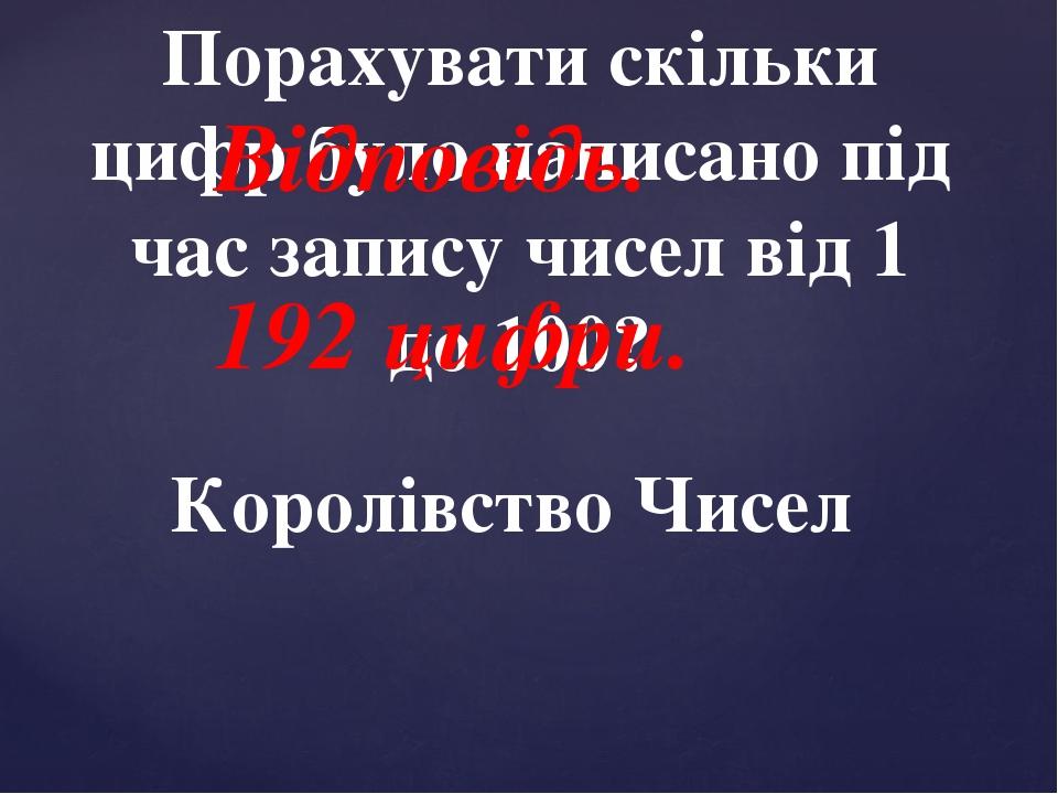 Королівство Чисел Порахувати скільки цифр було написано під час запису чисел від 1 до 100? Відповідь. 192 цифри.