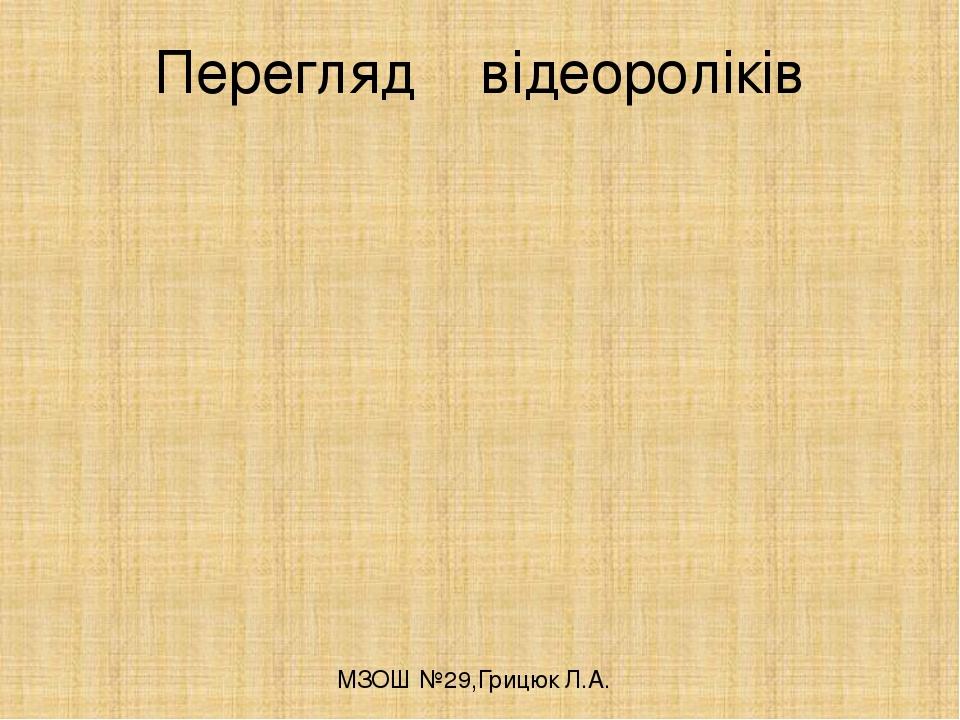 Перегляд відеороліків МЗОШ №29,Грицюк Л.А.