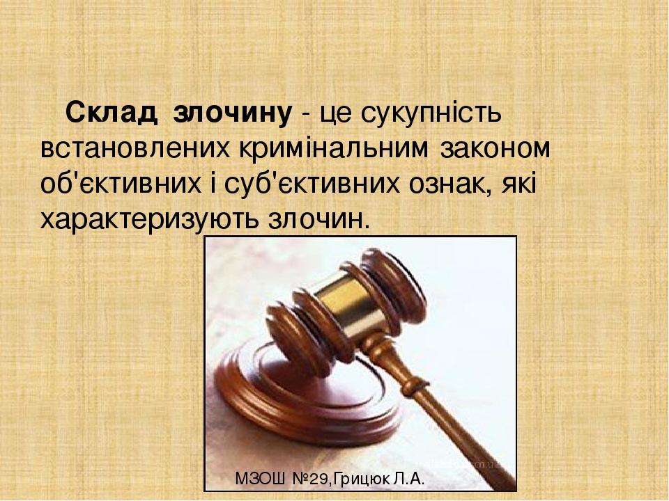 Склад злочину - це сукупність встановлених кримінальним законом об'єктивних і суб'єктивних ознак, які характеризують злочин. МЗОШ №29,Грицюк Л.А.