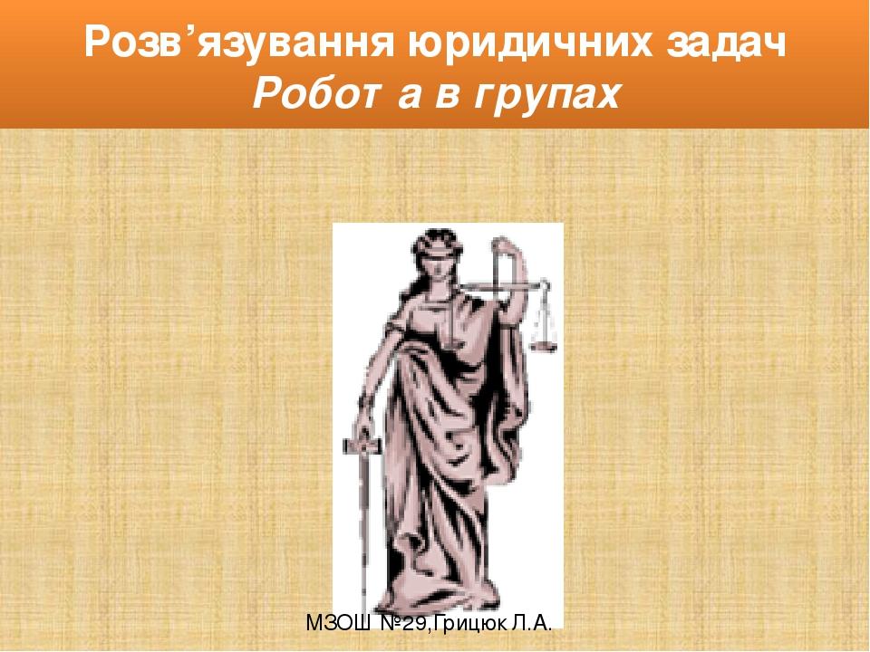 Розв'язування юридичних задач Робота в групах МЗОШ №29,Грицюк Л.А.