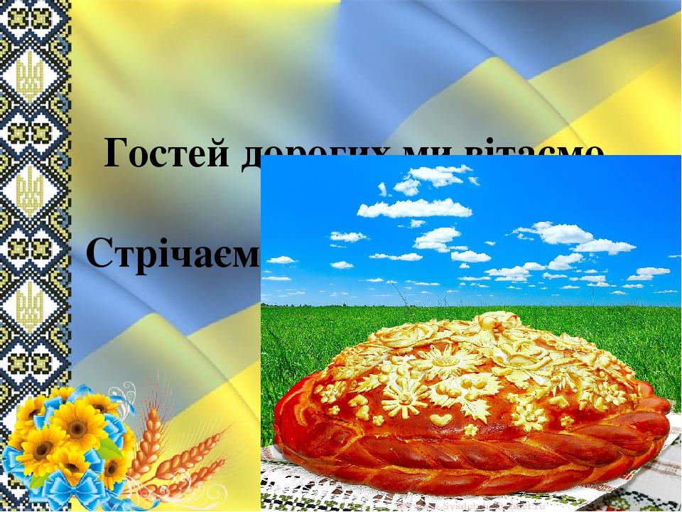 Гостей дорогих ми вітаємо щиро, Стрічаємо хлібом, любов'ю і миром.