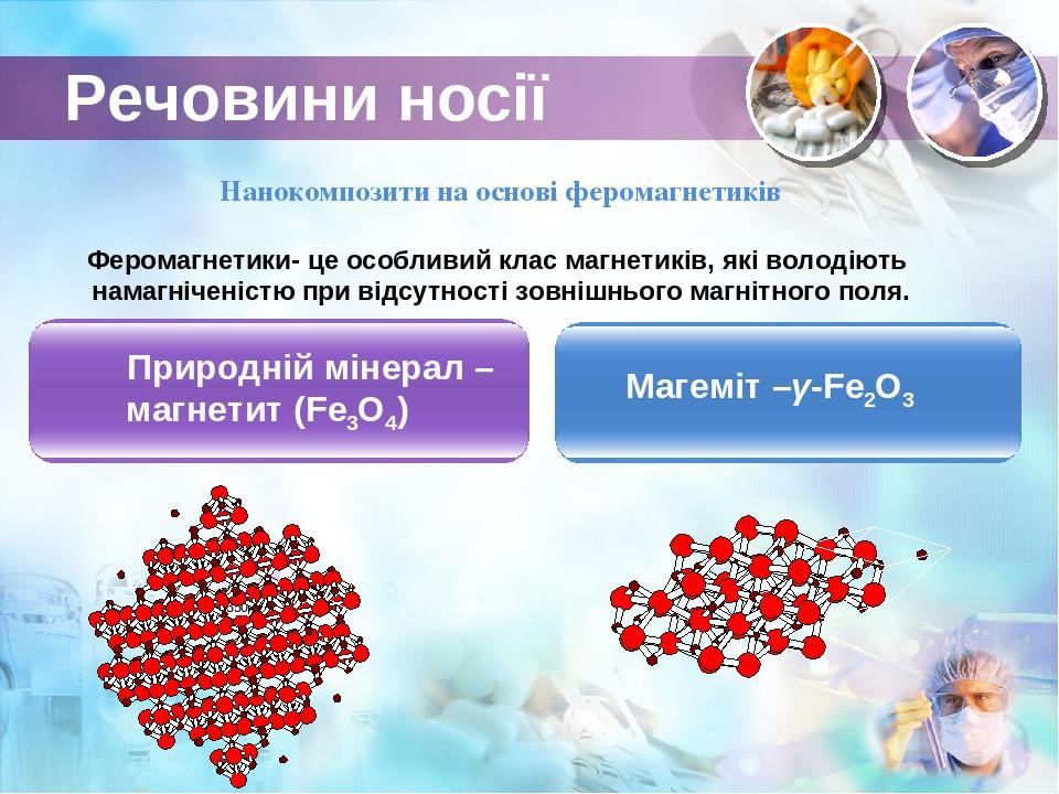 Речовини носії Природній мінерал – магнетит (Fe3O4) Магеміт –γ-Fe2O3 Нанокомпозити на основі феромагнетиків Феромагнетики- це особливий клас магнет...