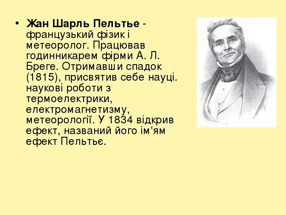 Жан Шарль Пельтье́ - французький фізик і метеоролог. Працював годинникарем фірми А. Л. Бреге. Отримавши спадок (1815), присвятив себе науці. науков...