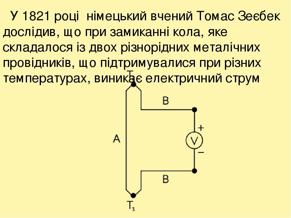 У 1821 році німецький вчений Томас Зеєбек дослідив, що при замиканні кола, яке складалося із двох різнорідних металічних провідників, що підтримува...