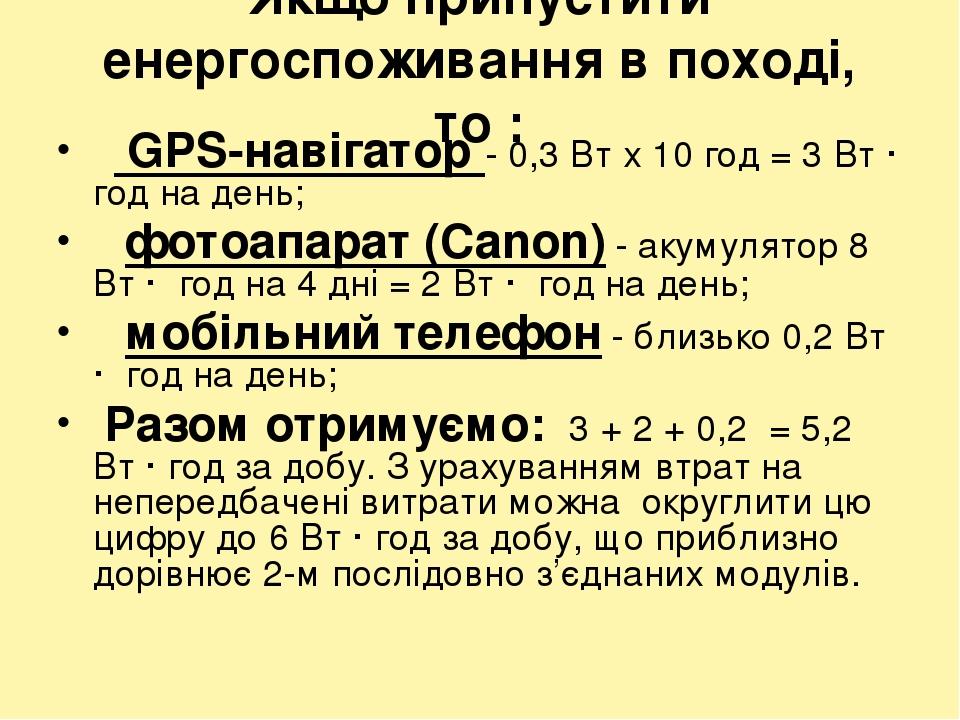 Якщо припустити енергоспоживання в поході, то :  GPS-навігатор - 0,3 Вт х 10 год = 3 Вт · год на день;  фотоапарат (Canon) - акумулятор 8 Вт · го...