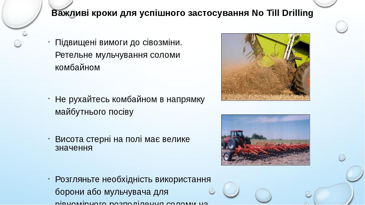 Важливі кроки для успішного застосування No Till Drilling Підвищені вимоги до сівозміни. Ретельне мульчування соломи комбайном Не рухайтесь комбайн...