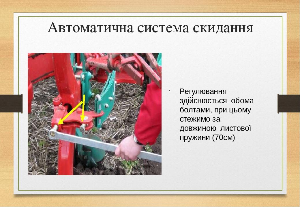 Автоматична система скидання Регулювання здійснюється обома болтами, при цьому стежимо за довжиною листової пружини (70см)