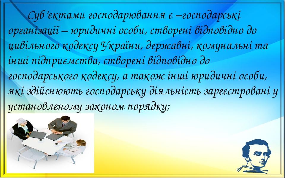 Суб'єктами господарювання є –господарські організації – юридичні особи, створені відповідно до цивільного кодексу України, державні, комунальні та ...