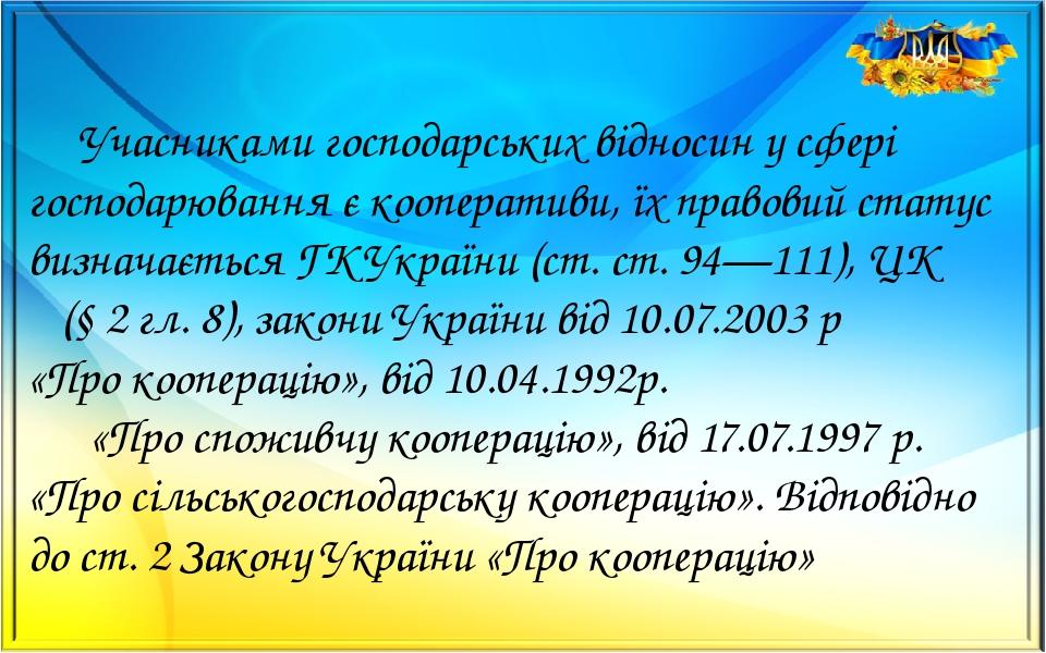 Учасниками господарських відносин у сфері господарювання є кооперативи, їх правовий статус визначається ГК України (ст. ст. 94—111), ЦК (§ 2 гл. 8)...