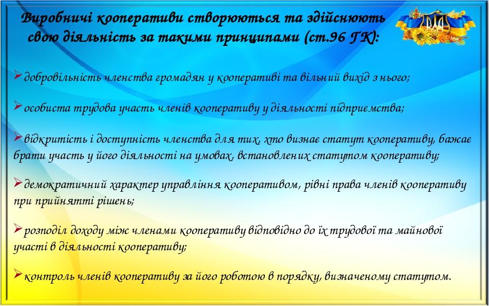 Виробничі кооперативи створюються та здійснюють свою діяльність за такими принципами (ст.96 ГК): добровільність членства громадян у кооперативі та ...