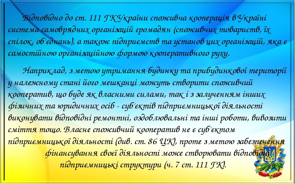 Відповідно до ст. 111 ГК України споживча кооперація в Україні система самоврядних організацій громадян (споживчих товариств, їх спілок, об'єднань)...